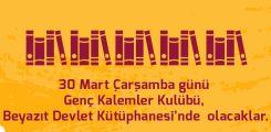 30 Mart Çarşamba günü Genç Kalemler Kulübü, Beyazıt Devlet Kütüphanesi'nde olacaklar.