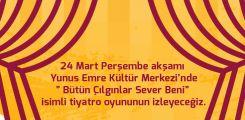 """24 Mart Perşembe akşamı Yunus Emre Kültür Merkezi'nde"""" Bütün Çılgınlar Sever Beni"""" isimli tiyatro oyununun izleyeceğiz."""